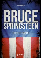 Bruce Springsteen. Tutte le canzoni - Paolo Giovanazzi