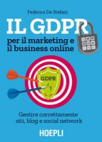 Il GDPR per il marketing e il business online. Gestire correttamente siti, blog e social network - De Stefani Federica