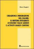 Creazione e misurazione del valore. Il sistema integrato economic value added e activity based costing