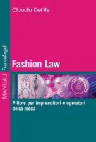 Fashion Law. Pillole per imprenditori e operatori della moda - Del Re Claudia